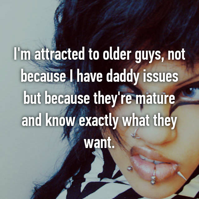 I'm attracted to older guys, not because I have daddy issues but because they're mature and know exactly what they want.