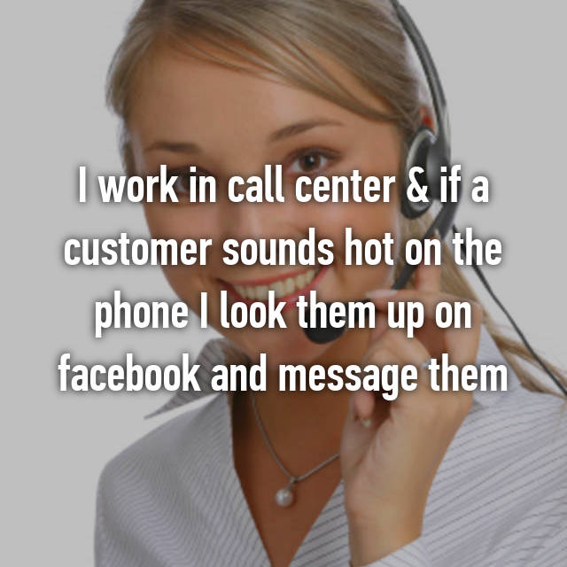 I work in call center & if a customer sounds hot on the phone I look them up on facebook and message them