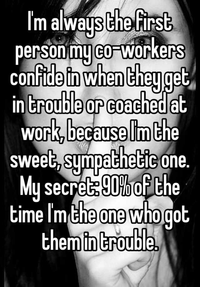 I'm always the first person my co-workers confide in when they get in trouble or coached at work, because I'm the sweet, sympathetic one.  My secret: 90% of the time I'm the one who got them in trouble.