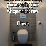 I'm on the toilet on my phone reading your whisper right now.   0fucks