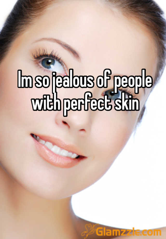 Im so jealous of people with perfect skin