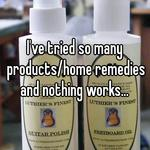 I've tried so many products/home remedies and nothing works...