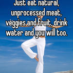 Just eat natural, unprocessed meat, veggies and fruit, drink water and you will too.
