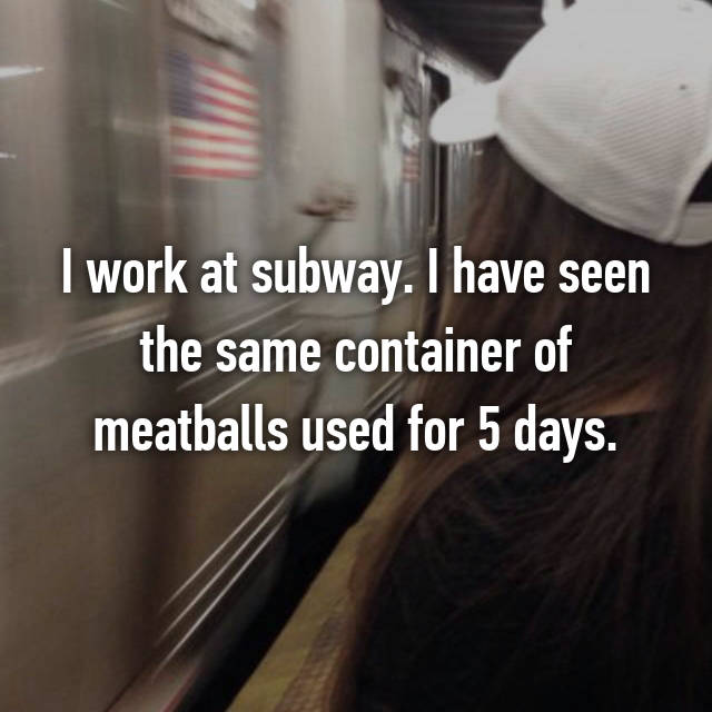 I work at subway. I have seen the same container of meatballs used for 5 days.