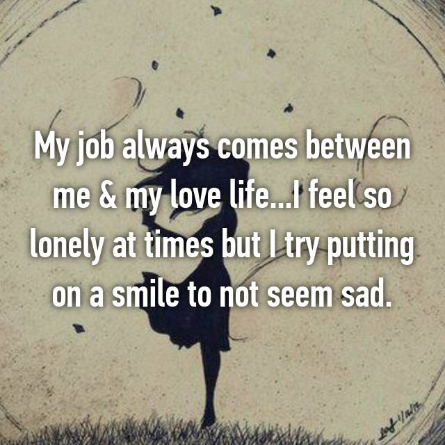 My job always comes between me & my love life...I feel so lonely at times but I try putting on a smile to not seem sad.