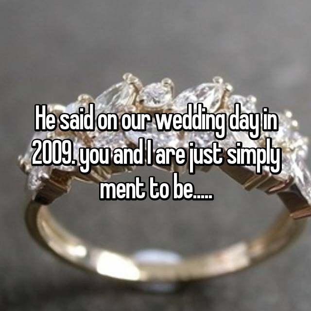 He said on our wedding day in 2009. you and I are just simply ment to be.....