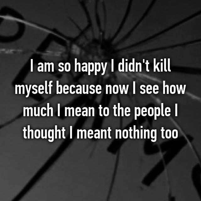 I am so happy I didn't kill myself because now I see how much I mean to the people I thought I meant nothing too