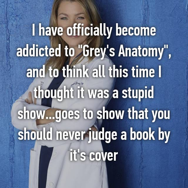 "I have officially become addicted to ""Grey's Anatomy"", and to think all this time I thought it was a stupid show...goes to show that you should never judge a book by it's cover"