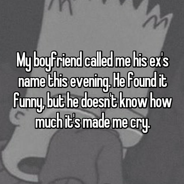 My boyfriend called me his ex's name this evening. He found it funny, but he doesn't know how much it's made me cry.