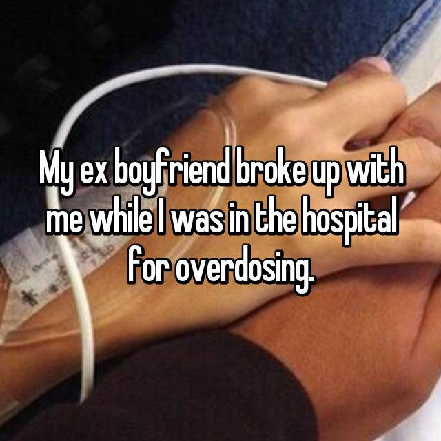 My ex boyfriend broke up with me while I was in the hospital for overdosing.