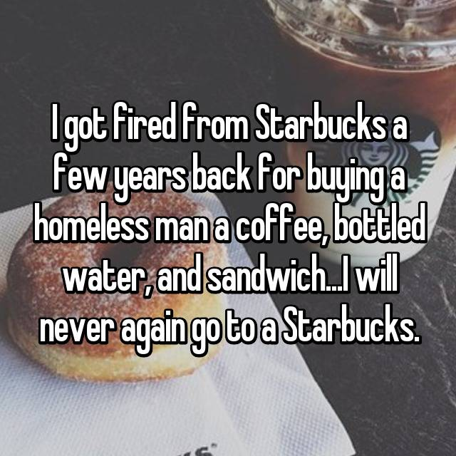 I got fired from Starbucks a few years back for buying a homeless man a coffee, bottled water, and sandwich...I will never again go to a Starbucks.