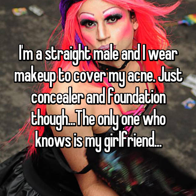 I'm a straight male and I wear makeup to cover my acne. Just concealer and foundation though...The only one who knows is my girlfriend...