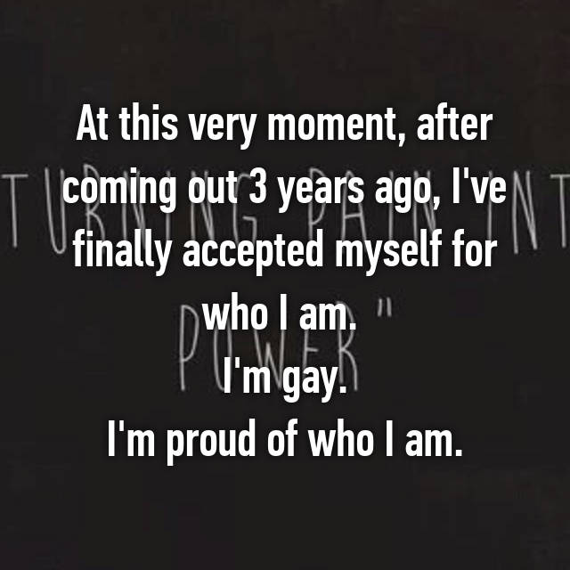 At this very moment, after coming out 3 years ago, I've finally accepted myself for who I am.  I'm gay. I'm proud of who I am.