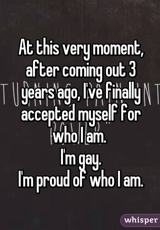 At this very moment, after coming out 3 years ago, I