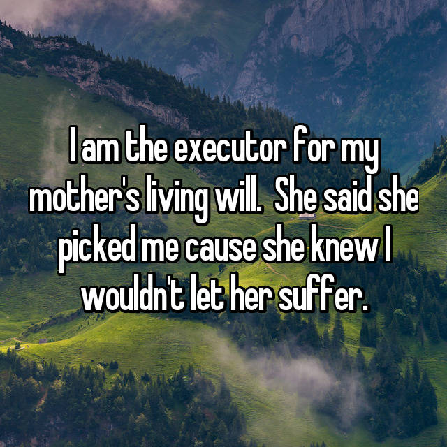 I am the executor for my mother's living will.  She said she picked me cause she knew I wouldn't let her suffer.