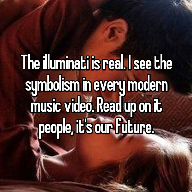 The illuminati is real. I see the symbolism in every modern music video. Read up on it people, it's our future.