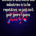 The whole point in the techno/trans/electronic industries is to be repetitive, so just isn't your genre I guess