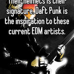 Daft Punk is awesome!! Their helmets is their signature. Daft Punk is the inspiration to these current EDM artists.