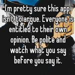 I'm pretty sure this app isn't to argue. Everyone is entitled to their own opinion. Be polite and watch what you say before you say it.