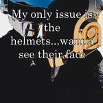 My only issue is the helmets...wanna see their face