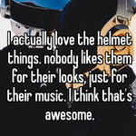 I actually love the helmet things. nobody likes them for their looks, just for their music. I think that's awesome.