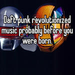 Daft punk revolutionized music probably before you were born.