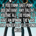 IF YOU THINK DAFT PUNK DOESNT HAVE ANY TALENT YOU ARE ALL TOO YOUNG TO HAVE AN OPINION. THEY ARE THE PIONEERS OF ELECTRONIC MUSIC