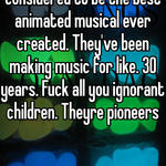 Theyve made what is considered to be the best animated musical ever created. They've been making music for like. 30 years. Fuck all you ignorant children. Theyre pioneers