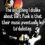 The only thing I dislike about Daft Punk is that their music eventually led to dubstep.