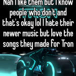 Nah I like them but I know people who don't and that's okay lol I hate their newer music but love the songs they made for Tron