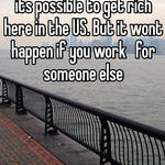 its possible to get rich here in the US. But it wont happen if you work   for someone else