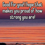 Good for you! I hope that makes you proud of how strong you are!