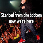 Started from the bottom now we're here