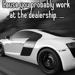Cause you probably work at the dealership. ....
