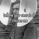 tell me your secret oh chosen one