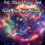 I Can't Stand How You Kill Other People And Think You Need Respect For It.!