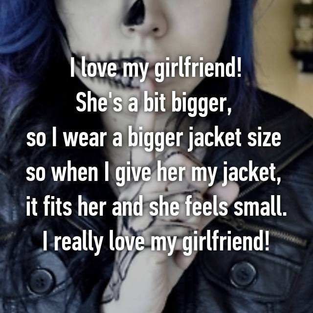 I love my girlfriend! She's a bit bigger,  so I wear a bigger jacket size  so when I give her my jacket,  it fits her and she feels small. I really love my girlfriend!