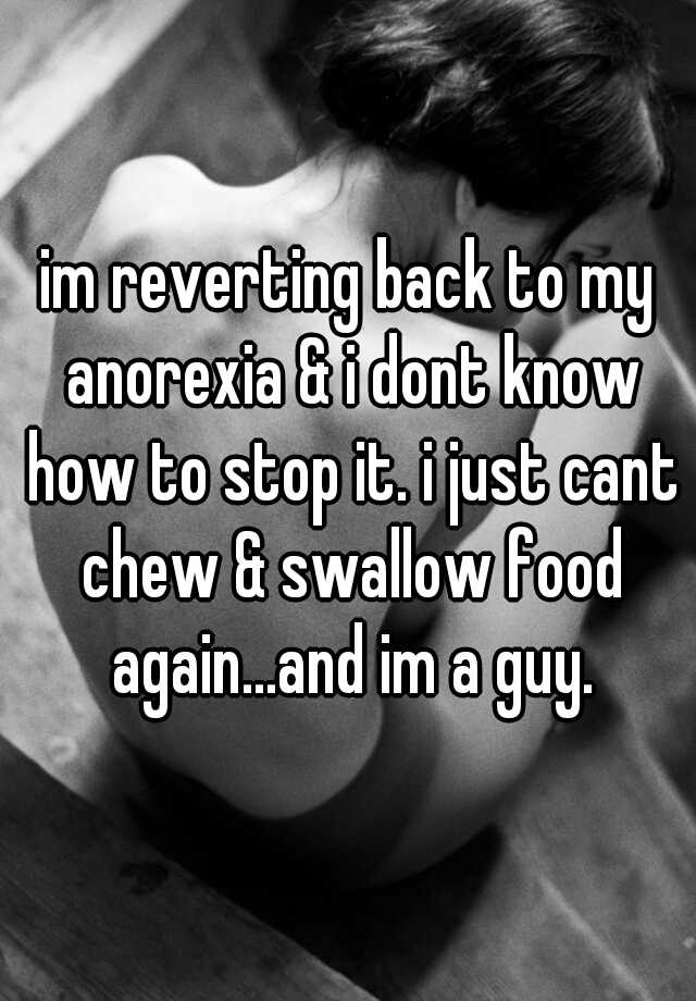 im reverting back to my anorexia & i dont know how to stop it. i just cant chew & swallow food again...and im a guy.