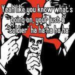 "Yeah like you know what's going on, your just a ""soldier"" ha ha ha ha ha"