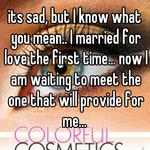 its sad, but I know what you mean.. I married for love the first time... now I am waiting to meet the one that will provide for me...