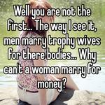 Well you are not the first... The way I see it, men marry trophy wives for there bodies... Why can't a woman marry for money?