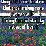 As a young man this kinda thing scares me. I'm afraid that once I making more money, women will seek me for my financial stability instead of love. :'(