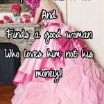 I hope he calls it off  And Finds a good woman  Who loves him not his money!
