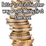 Better to do it the other way around. Money first then love.