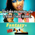 She take ma money...she triflein' friend indeed...
