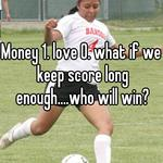Money 1. love 0. what if we keep score long enough....who will win?