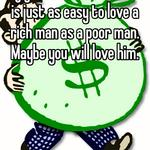 My grandmama told me it is just as easy to love a rich man as a poor man. Maybe you will love him.