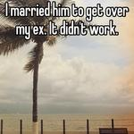 I married him to get over my ex. It didn't work.