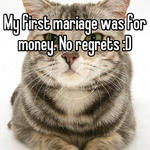 My first mariage was for money. No regrets :D