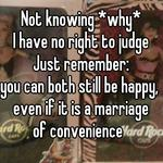 Not knowing *why* I have no right to judge ~ Just remember: you can both still be happy,  even if it is a marriage of convenience